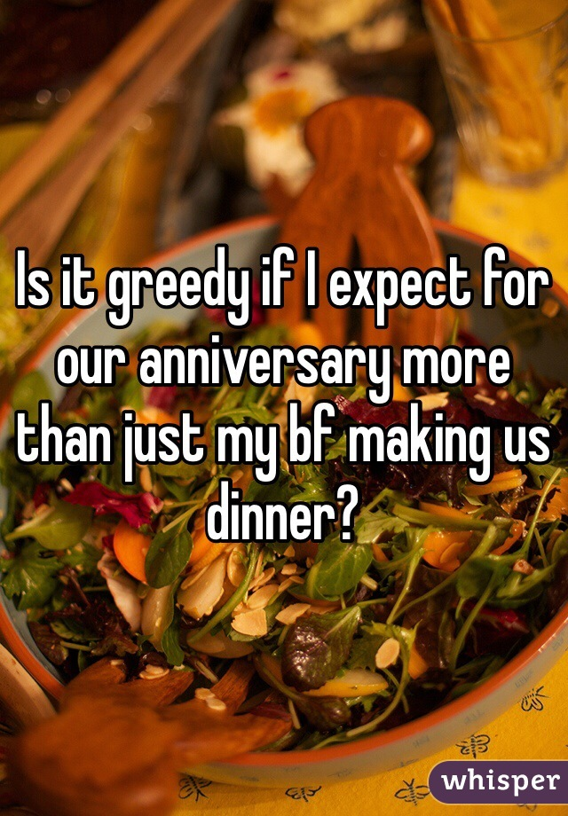 Is it greedy if I expect for our anniversary more than just my bf making us dinner?