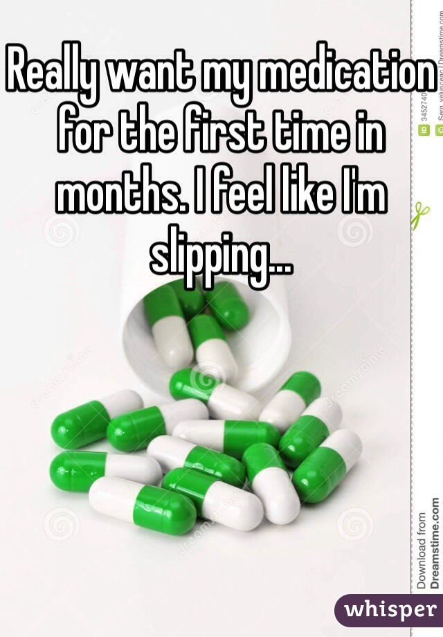 Really want my medication for the first time in months. I feel like I'm slipping...
