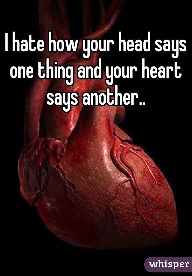 I hate how your head says one thing and your heart says another..
