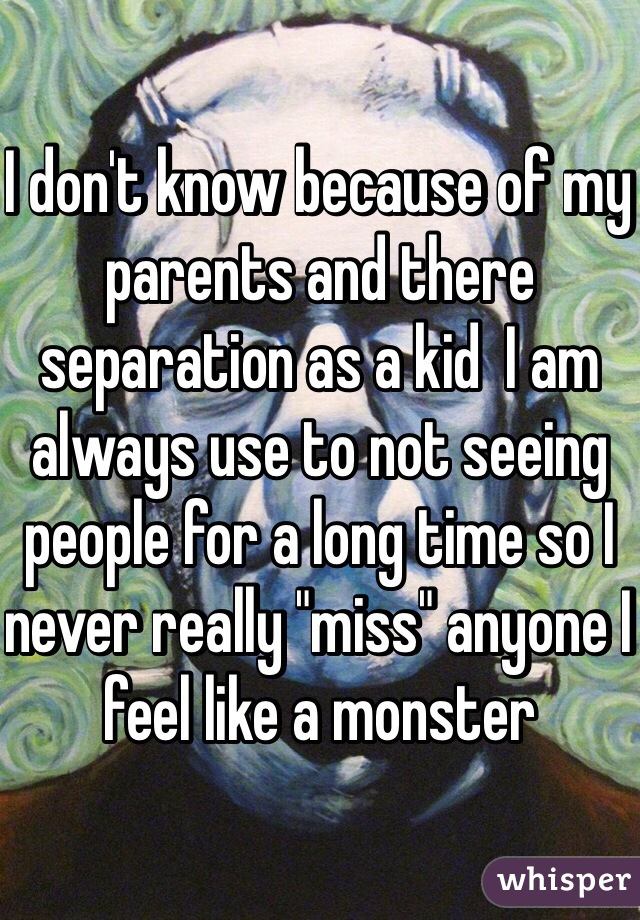 "I don't know because of my parents and there separation as a kid  I am always use to not seeing people for a long time so I never really ""miss"" anyone I feel like a monster"