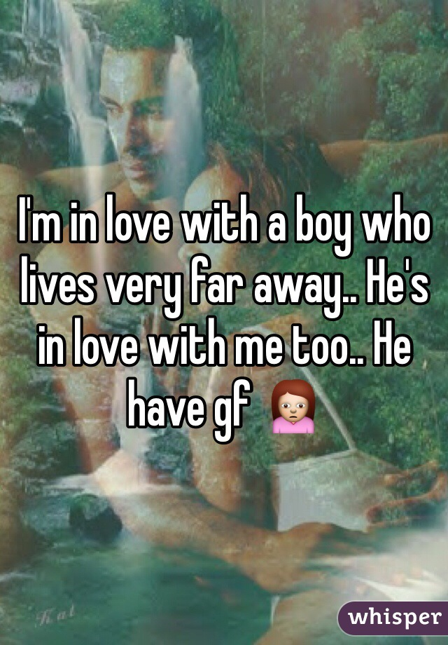 I'm in love with a boy who lives very far away.. He's in love with me too.. He have gf 🙍