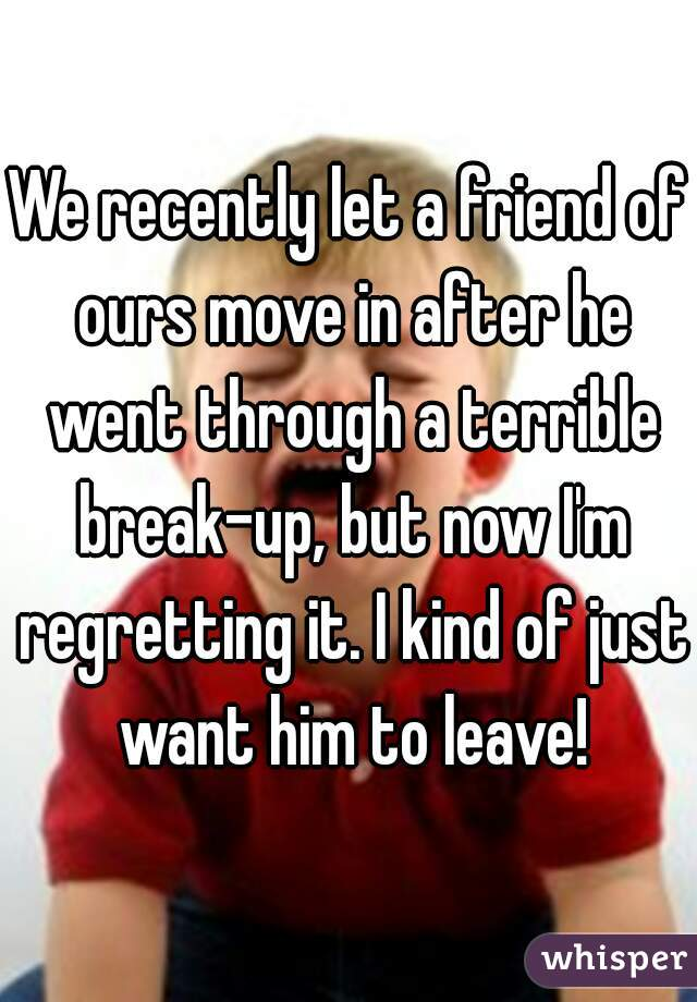 We recently let a friend of ours move in after he went through a terrible break-up, but now I'm regretting it. I kind of just want him to leave!