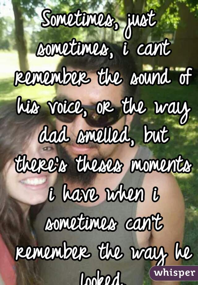 Yeah. i wish i had him. Sometimes, just sometimes, i cant remember the sound of his voice, or the way dad smelled, but there's theses moments i have when i sometimes can't remember the way he looked.