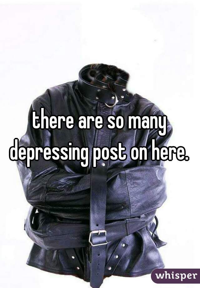 there are so many depressing post on here.