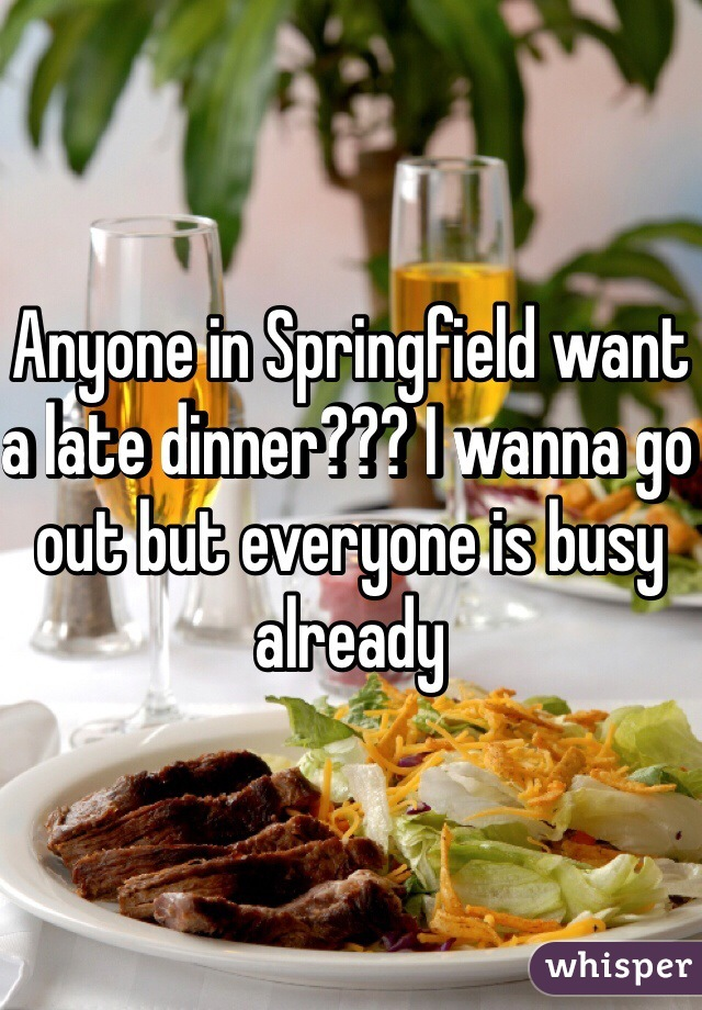Anyone in Springfield want a late dinner??? I wanna go out but everyone is busy already
