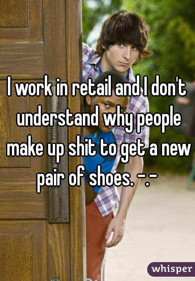 I work in retail and I don't understand why people make up shit to get a new pair of shoes. -.-