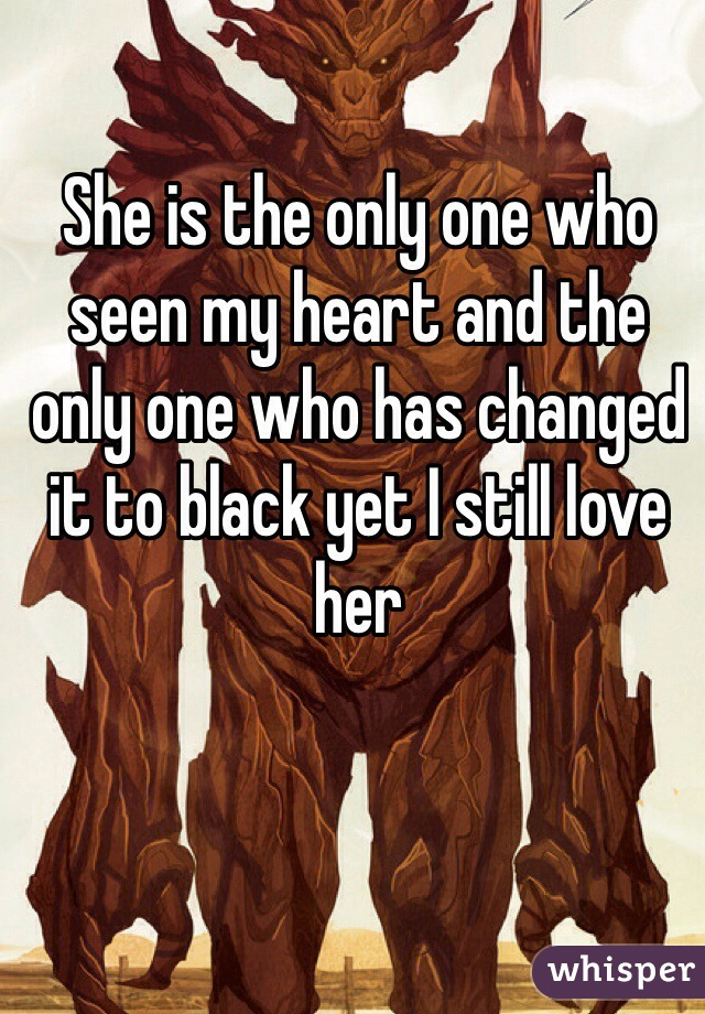 She is the only one who seen my heart and the only one who has changed it to black yet I still love her