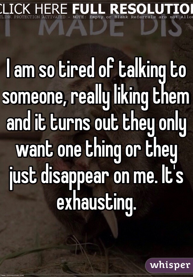 I am so tired of talking to someone, really liking them and it turns out they only want one thing or they just disappear on me. It's exhausting.