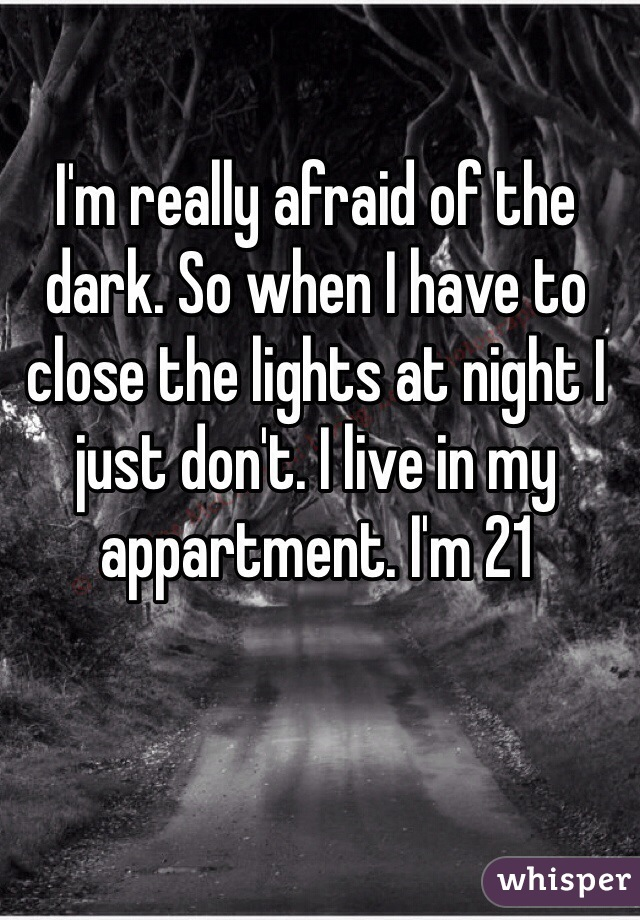 I'm really afraid of the dark. So when I have to close the lights at night I just don't. I live in my  appartment. I'm 21