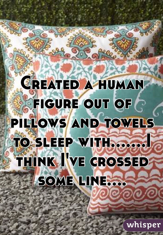 Created a human figure out of pillows and towels to sleep with.......I think I've crossed some line....