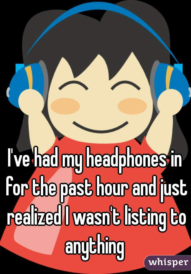 I've had my headphones in for the past hour and just realized I wasn't listing to anything