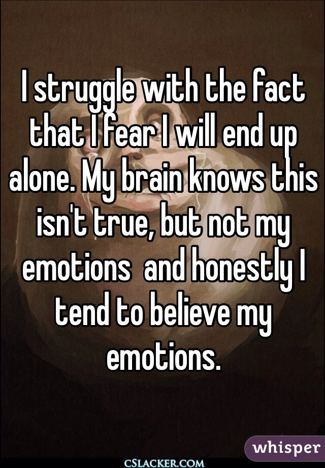 I struggle with the fact that I fear I will end up alone. My brain knows this isn't true, but not my emotions  and honestly I tend to believe my emotions.