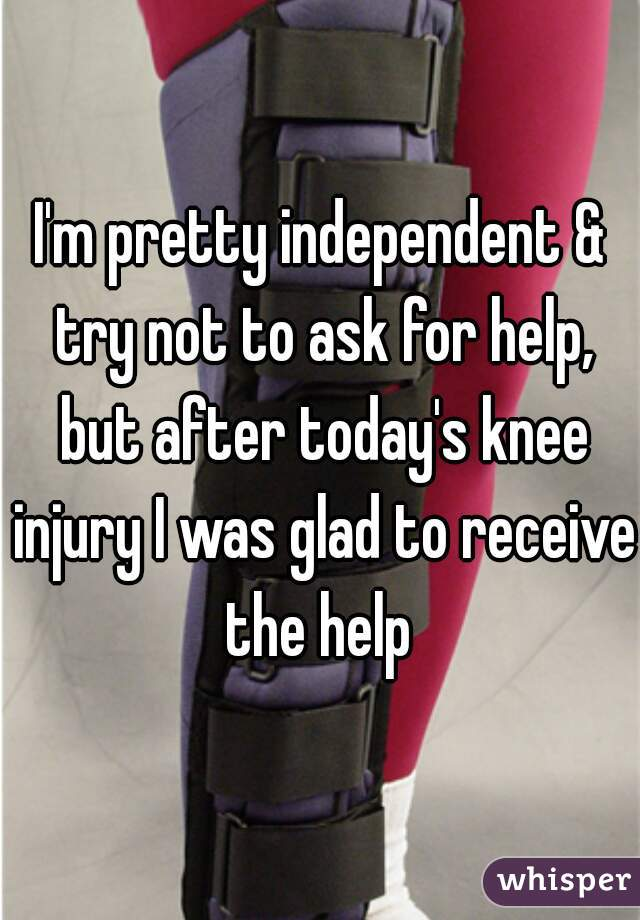 I'm pretty independent & try not to ask for help, but after today's knee injury I was glad to receive  the help