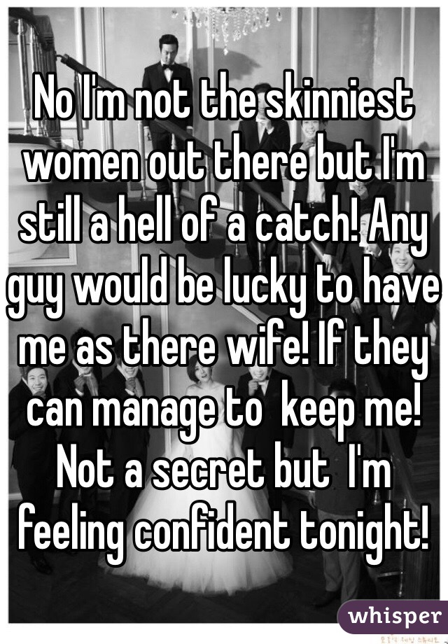 No I'm not the skinniest women out there but I'm still a hell of a catch! Any guy would be lucky to have me as there wife! If they can manage to  keep me! Not a secret but  I'm  feeling confident tonight!