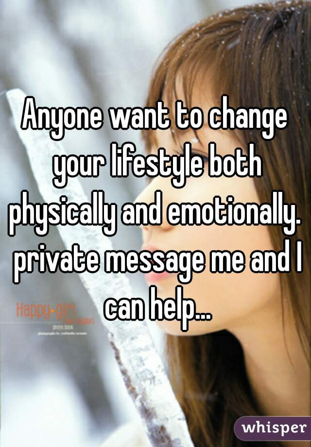 Anyone want to change your lifestyle both physically and emotionally.  private message me and I can help...