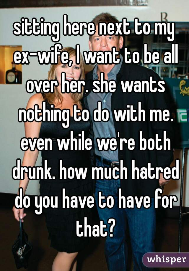 sitting here next to my ex-wife, I want to be all over her. she wants nothing to do with me. even while we're both drunk. how much hatred do you have to have for that?