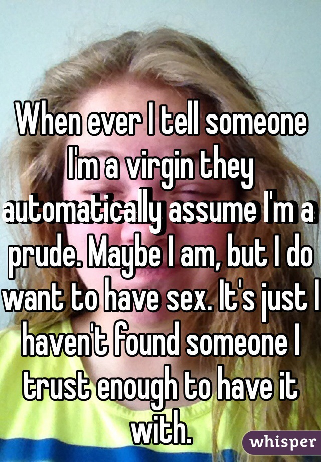 When ever I tell someone I'm a virgin they automatically assume I'm a prude. Maybe I am, but I do want to have sex. It's just I haven't found someone I trust enough to have it with.