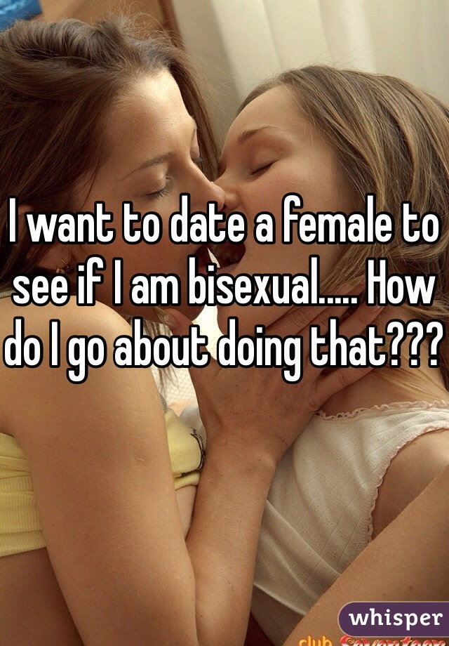 I want to date a female to see if I am bisexual..... How do I go about doing that???