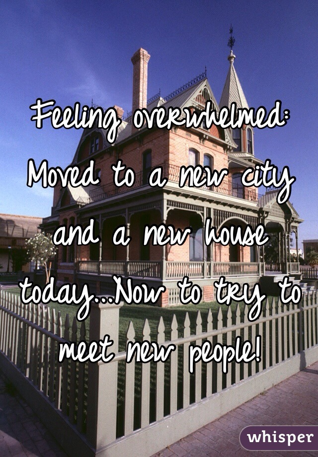 Feeling overwhelmed: Moved to a new city and a new house today...Now to try to meet new people!