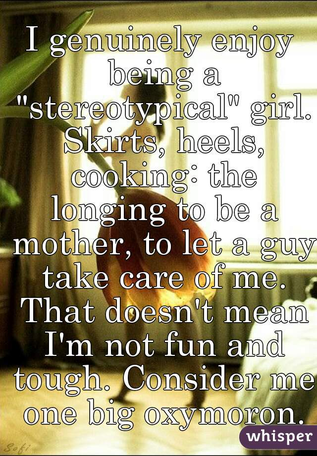 """I genuinely enjoy being a """"stereotypical"""" girl. Skirts, heels, cooking: the longing to be a mother, to let a guy take care of me. That doesn't mean I'm not fun and tough. Consider me one big oxymoron."""