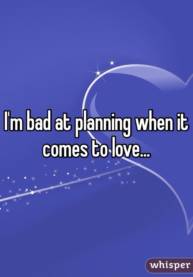 I'm bad at planning when it comes to love...