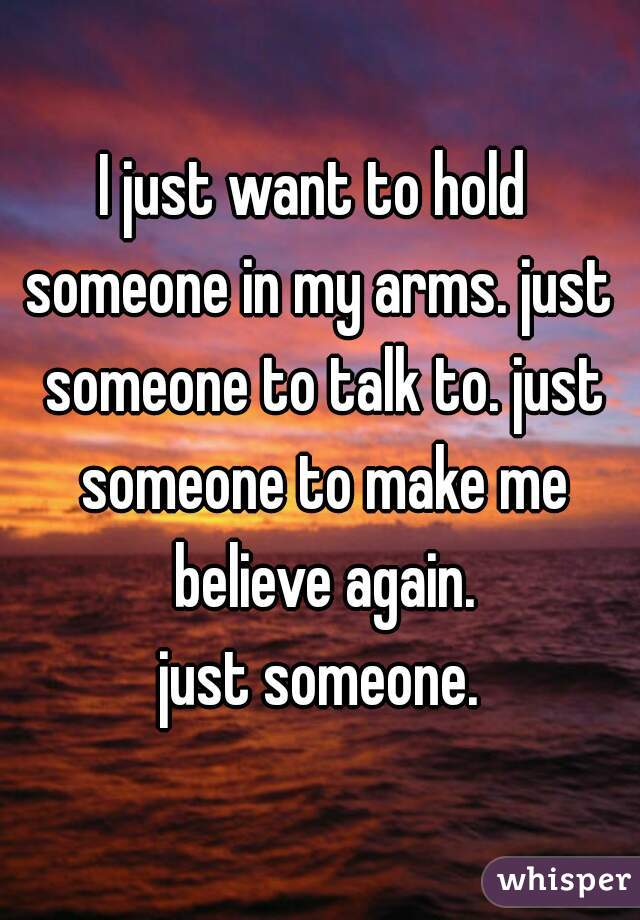 I just want to hold  someone in my arms. just someone to talk to. just someone to make me believe again.  just someone.