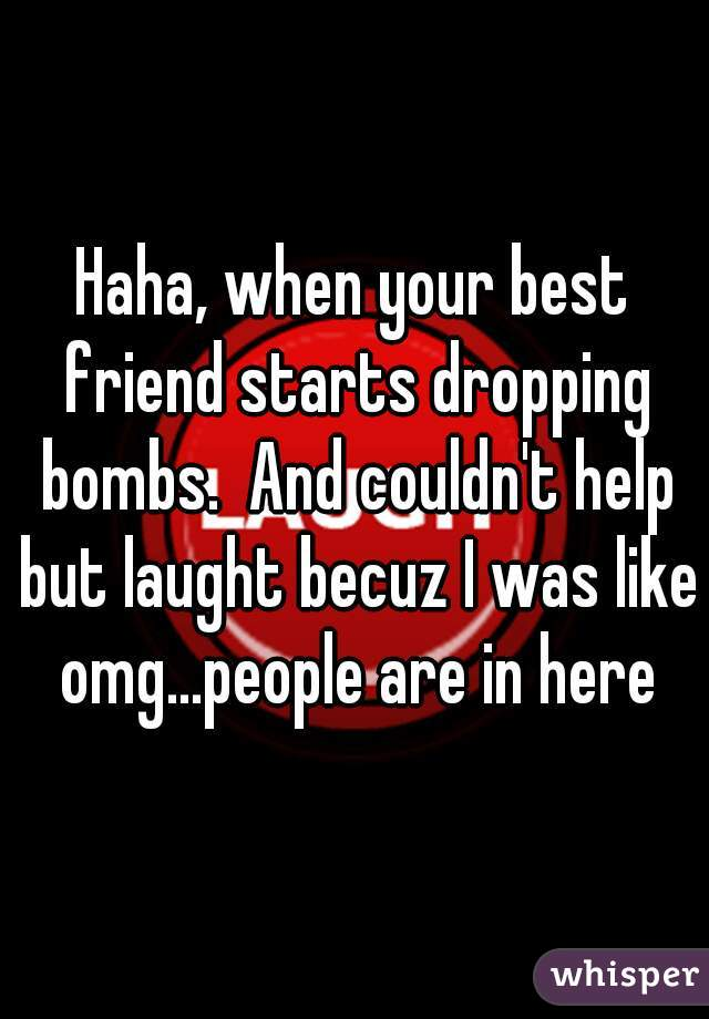 Haha, when your best friend starts dropping bombs.  And couldn't help but laught becuz I was like omg...people are in here