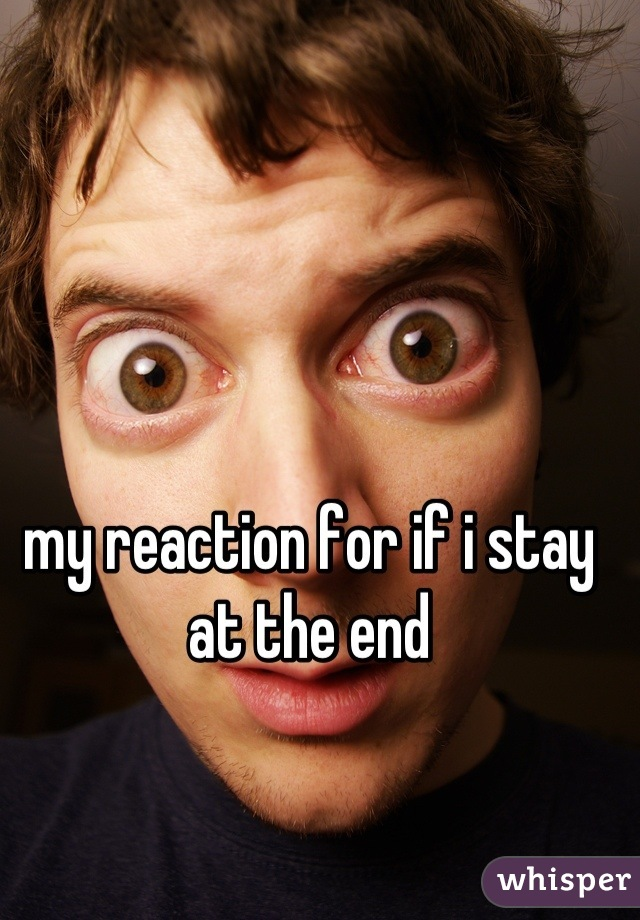 my reaction for if i stay at the end