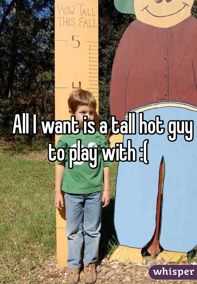 All I want is a tall hot guy to play with :(