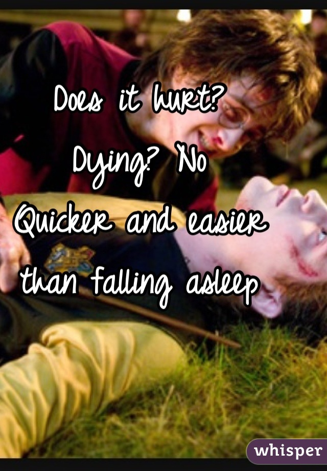 Does it hurt? Dying? No Quicker and easier than falling asleep