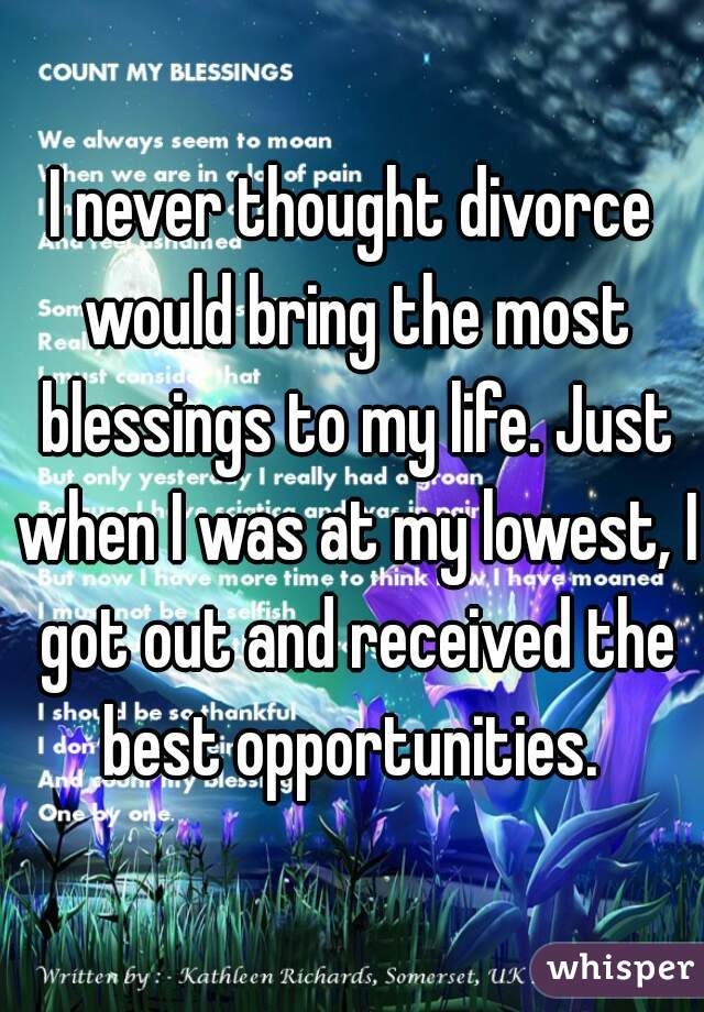 I never thought divorce would bring the most blessings to my life. Just when I was at my lowest, I got out and received the best opportunities.