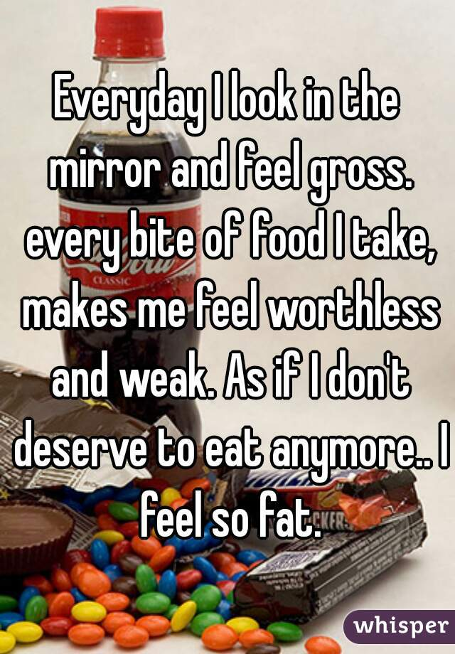 Everyday I look in the mirror and feel gross. every bite of food I take, makes me feel worthless and weak. As if I don't deserve to eat anymore.. I feel so fat.