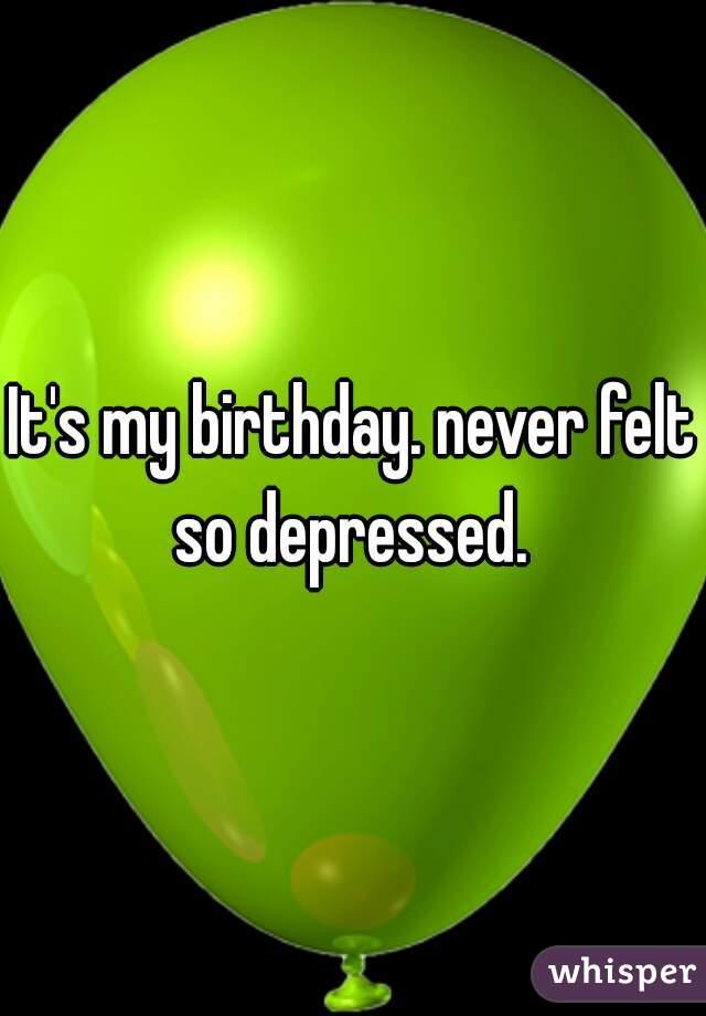 It's my birthday. never felt so depressed.