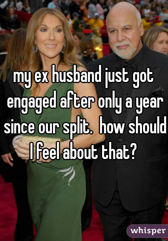 my ex husband just got engaged after only a year since our split.  how should I feel about that?