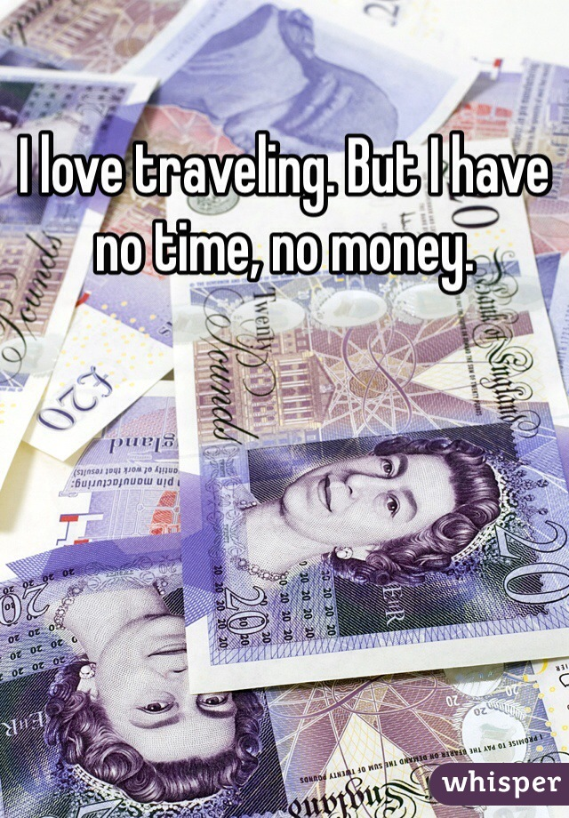 I love traveling. But I have no time, no money.