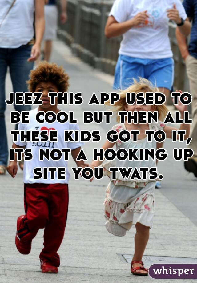 jeez this app used to be cool but then all these kids got to it, its not a hooking up site you twats.