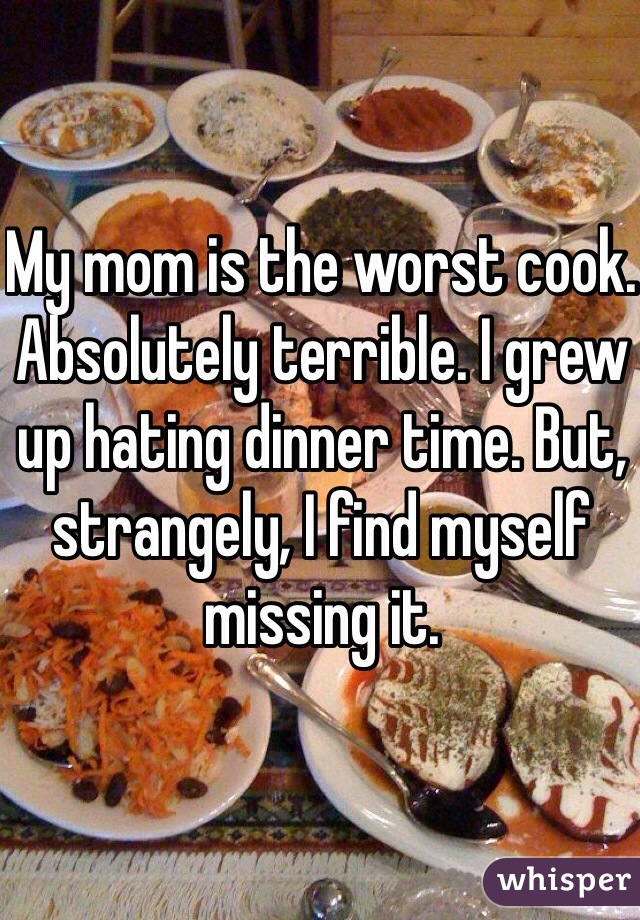 My mom is the worst cook. Absolutely terrible. I grew up hating dinner time. But, strangely, I find myself missing it.