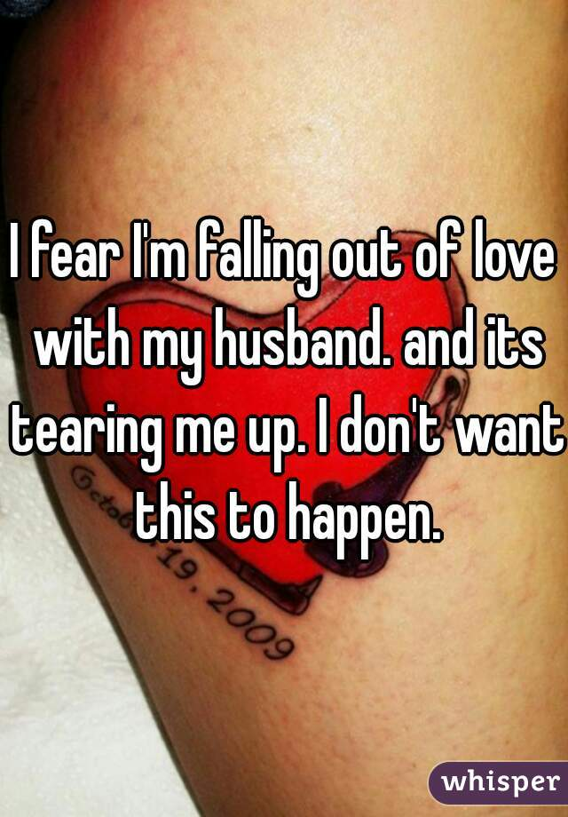 I fear I'm falling out of love with my husband. and its tearing me up. I don't want this to happen.