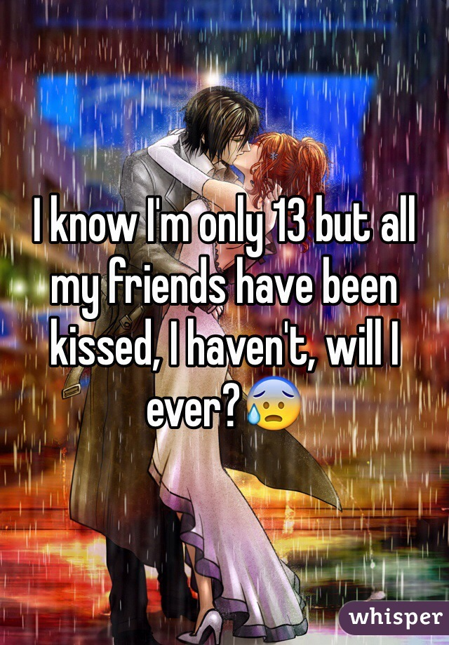 I know I'm only 13 but all my friends have been kissed, I haven't, will I ever?😰