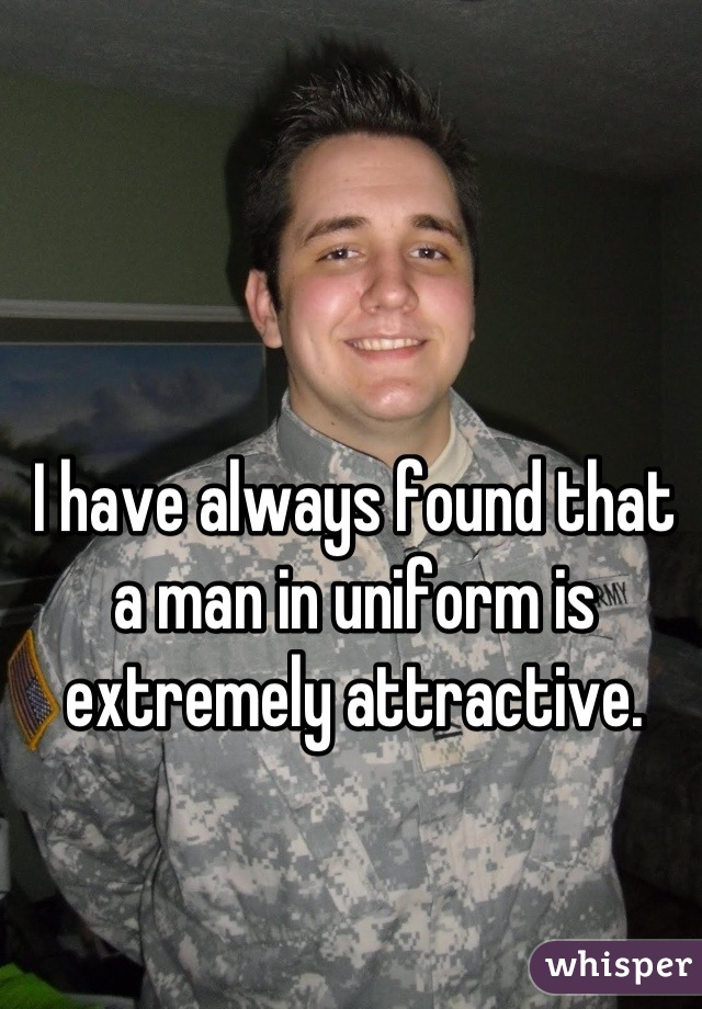 I have always found that a man in uniform is extremely attractive.