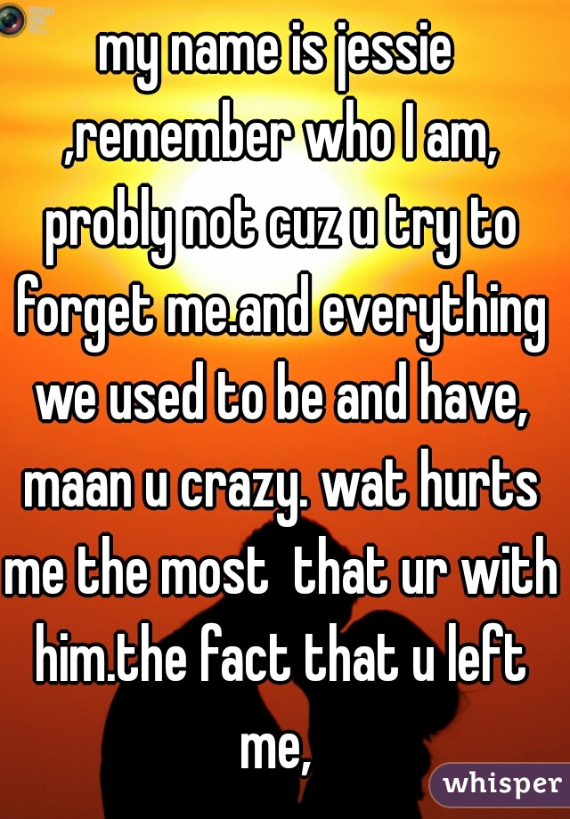 my name is jessie ,remember who I am, probly not cuz u try to forget me.and everything we used to be and have, maan u crazy. wat hurts me the most  that ur with him.the fact that u left me,