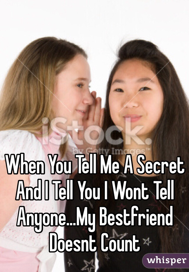 When You Tell Me A Secret And I Tell You I Wont Tell Anyone...My Bestfriend Doesnt Count