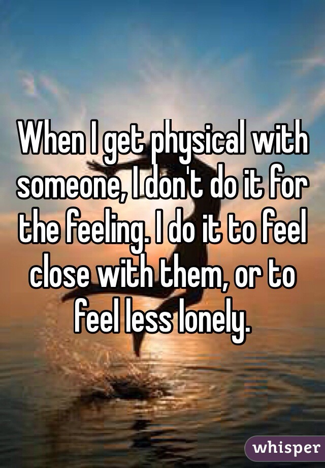 When I get physical with someone, I don't do it for the feeling. I do it to feel close with them, or to feel less lonely.