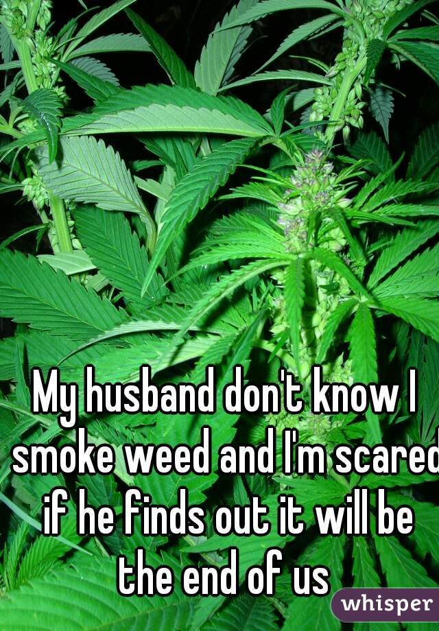 My husband don't know I smoke weed and I'm scared if he finds out it will be the end of us