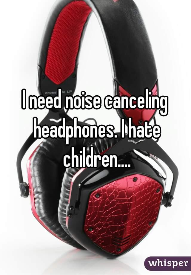 I need noise canceling headphones. I hate children....