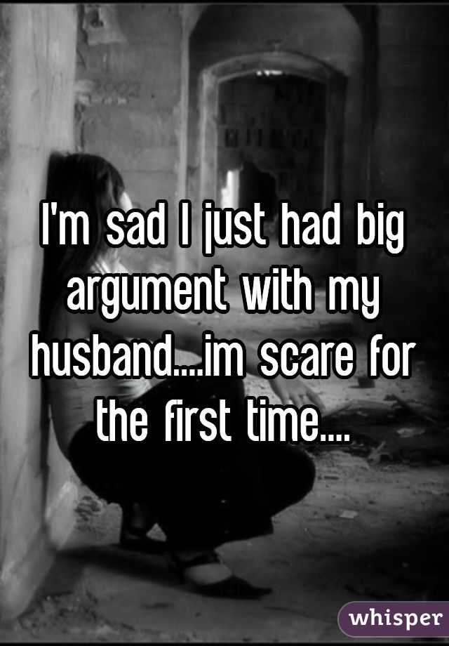 I'm sad I just had big argument with my husband....im scare for the first time....