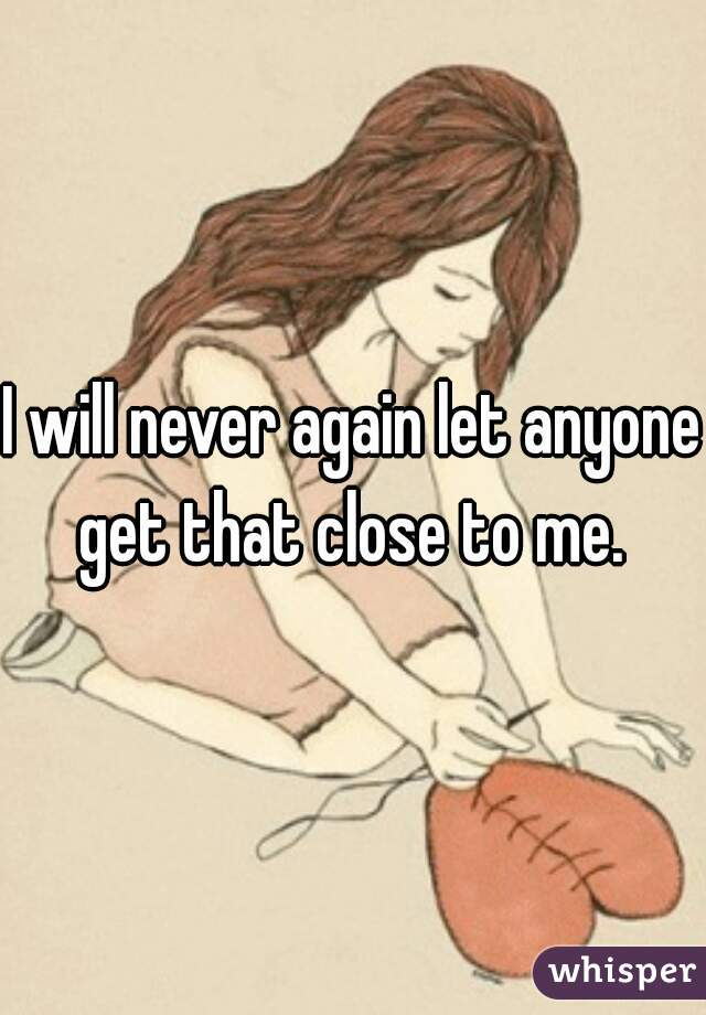 I will never again let anyone get that close to me.