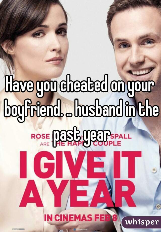 Have you cheated on your boyfriend. .. husband in the past year