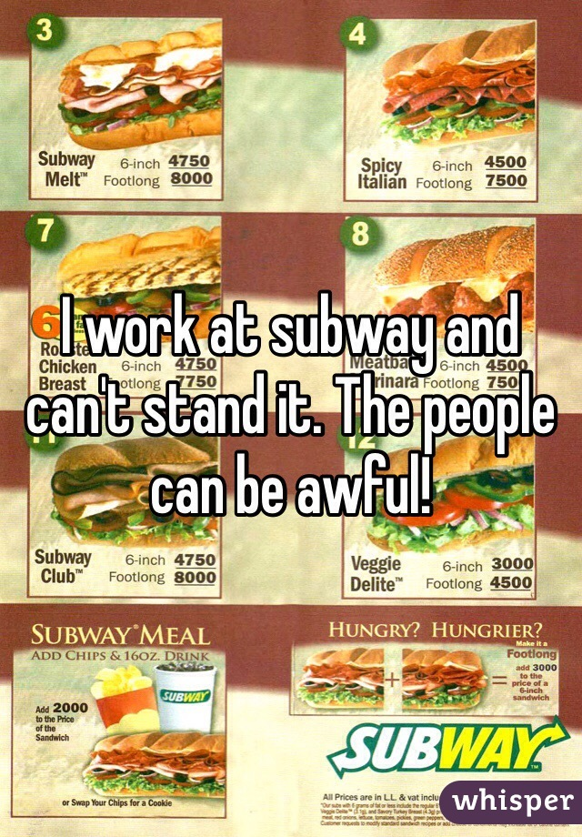 I work at subway and can't stand it. The people can be awful!