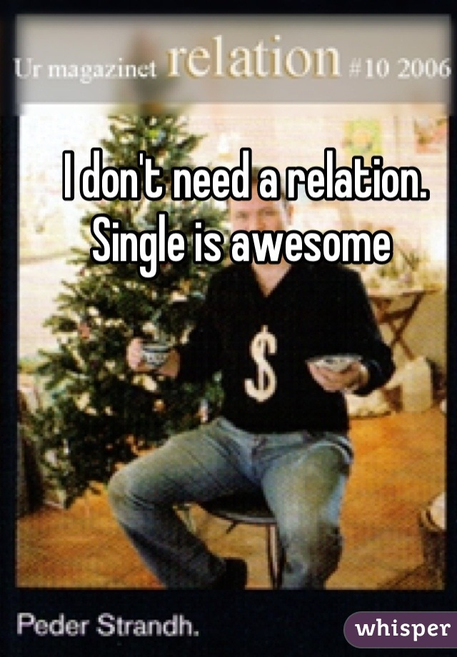 I don't need a relation.  Single is awesome